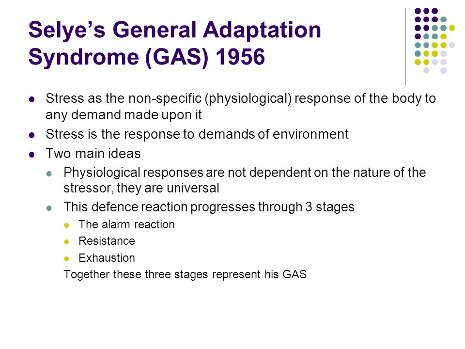 Selye's General Adaptation Syndrome (GAS) 1956 Stress as the non-specific (physiological) response of the body to any demand made upon it Stress is the response to demands of environment Two main ideas Physiological responses are not dependent on the nature of the stressor, they are universal This defence reaction progresses through 3 stages The alarm reaction Resistance Exhaustion Together these three stages represent his GAS