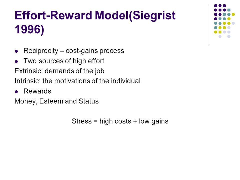 Effort-Reward Model(Siegrist 1996) Reciprocity – cost-gains process Two sources of high effort Extrinsic: demands of the job Intrinsic: the motivations of the individual Rewards Money, Esteem and Status Stress = high costs + low gains