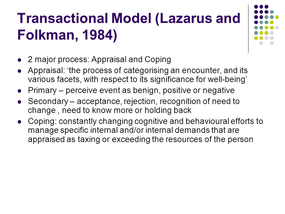 Transactional Model (Lazarus and Folkman, 1984) 2 major process: Appraisal and Coping Appraisal: 'the process of categorising an encounter, and its various facets, with respect to its significance for well-being' Primary – perceive event as benign, positive or negative Secondary – acceptance, rejection, recognition of need to change, need to know more or holding back Coping: constantly changing cognitive and behavioural efforts to manage specific internal and/or internal demands that are appraised as taxing or exceeding the resources of the person