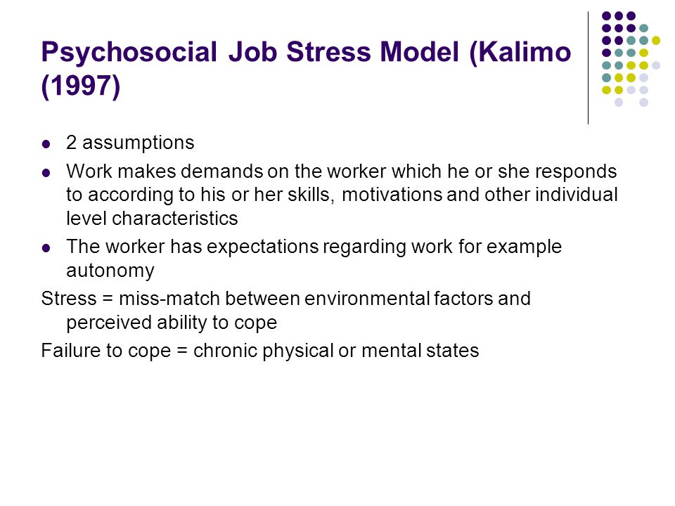 Psychosocial Job Stress Model (Kalimo (1997) 2 assumptions Work makes demands on the worker which he or she responds to according to his or her skills, motivations and other individual level characteristics The worker has expectations regarding work for example autonomy Stress = miss-match between environmental factors and perceived ability to cope Failure to cope = chronic physical or mental states