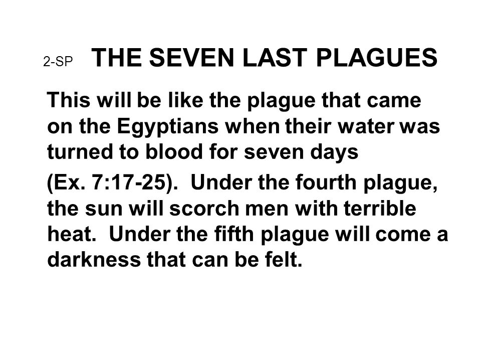 2-SP THE SEVEN LAST PLAGUES This will be like the plague that came on the Egyptians when their water was turned to blood for seven days (Ex.