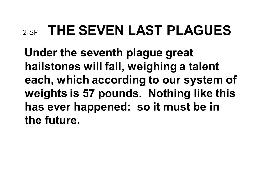 2-SP THE SEVEN LAST PLAGUES Under the seventh plague great hailstones will fall, weighing a talent each, which according to our system of weights is 57 pounds.