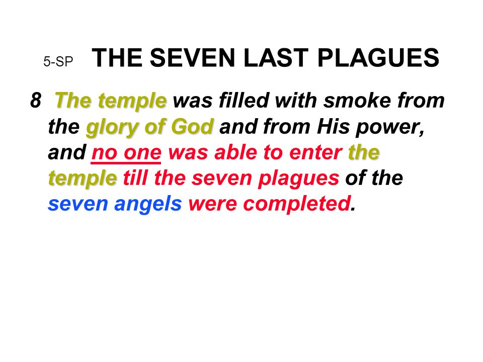 5-SP THE SEVEN LAST PLAGUES The temple glory of God the temple 8 The temple was filled with smoke from the glory of God and from His power, and no one was able to enter the temple till the seven plagues of the seven angels were completed.
