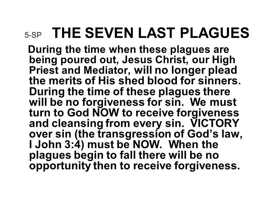 5-SP THE SEVEN LAST PLAGUES During the time when these plagues are being poured out, Jesus Christ, our High Priest and Mediator, will no longer plead the merits of His shed blood for sinners.