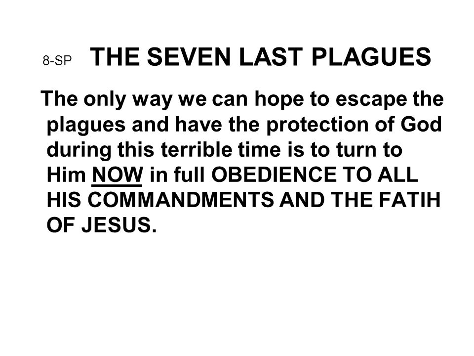 8-SP THE SEVEN LAST PLAGUES The only way we can hope to escape the plagues and have the protection of God during this terrible time is to turn to Him NOW in full OBEDIENCE TO ALL HIS COMMANDMENTS AND THE FATIH OF JESUS.