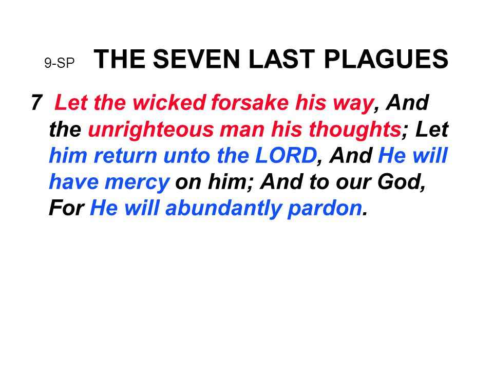 9-SP THE SEVEN LAST PLAGUES 7 Let the wicked forsake his way, And the unrighteous man his thoughts; Let him return unto the LORD, And He will have mercy on him; And to our God, For He will abundantly pardon.