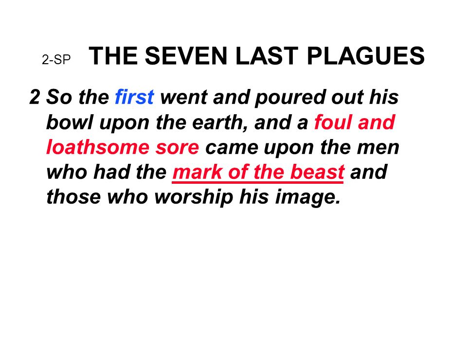 2-SP THE SEVEN LAST PLAGUES 2 So the first went and poured out his bowl upon the earth, and a foul and loathsome sore came upon the men who had the mark of the beast and those who worship his image.