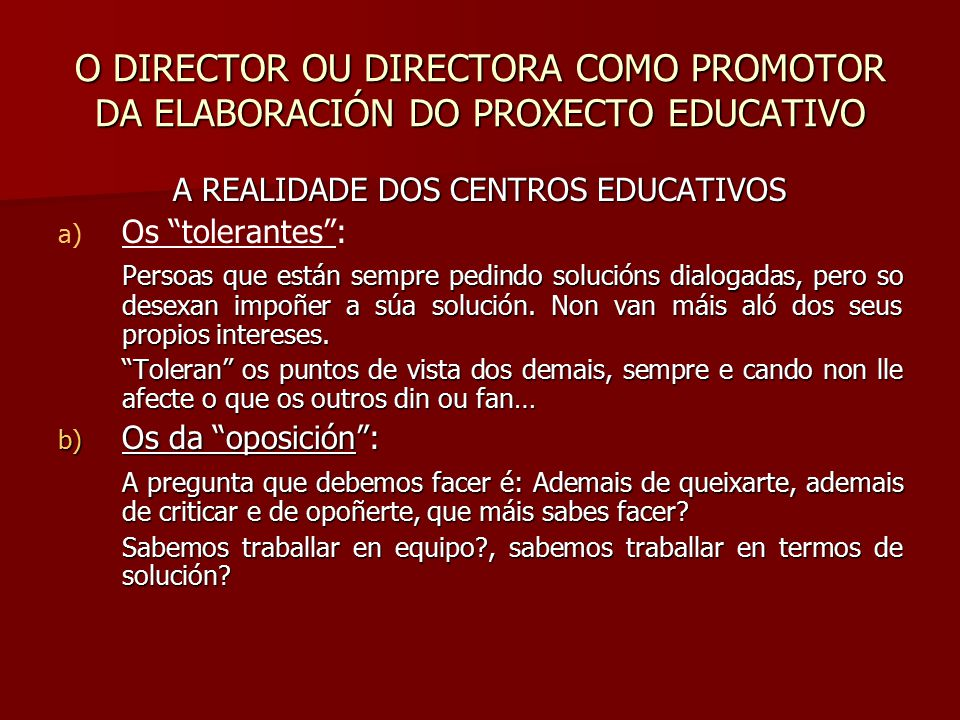 O DIRECTOR OU DIRECTORA COMO PROMOTOR DA ELABORACIÓN DO PROXECTO EDUCATIVO A REALIDADE DOS CENTROS EDUCATIVOS a) a) Os tolerantes : Persoas que están sempre pedindo solucións dialogadas, pero so desexan impoñer a súa solución.