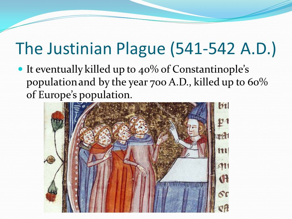 The Justinian Plague (541-542 A.D.) It eventually killed up to 40% of Constantinople's population and by the year 700 A.D., killed up to 60% of Europe