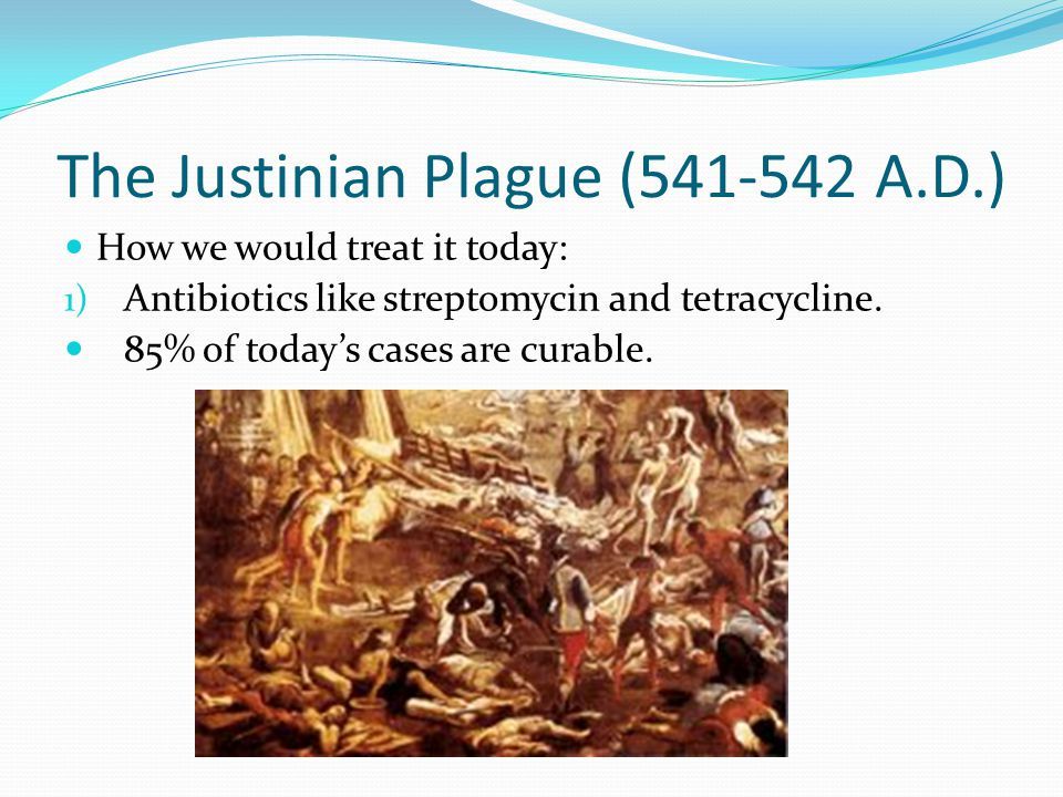 The Justinian Plague (541-542 A.D.) How we would treat it today: 1) Antibiotics like streptomycin and tetracycline. 85% of today's cases are curable.