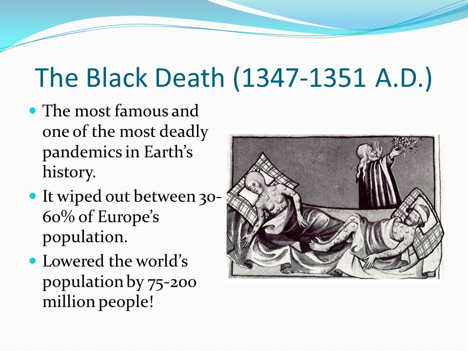 The Black Death (1347-1351 A.D.) The most famous and one of the most deadly pandemics in Earth's history. It wiped out between 30- 60% of Europe's pop