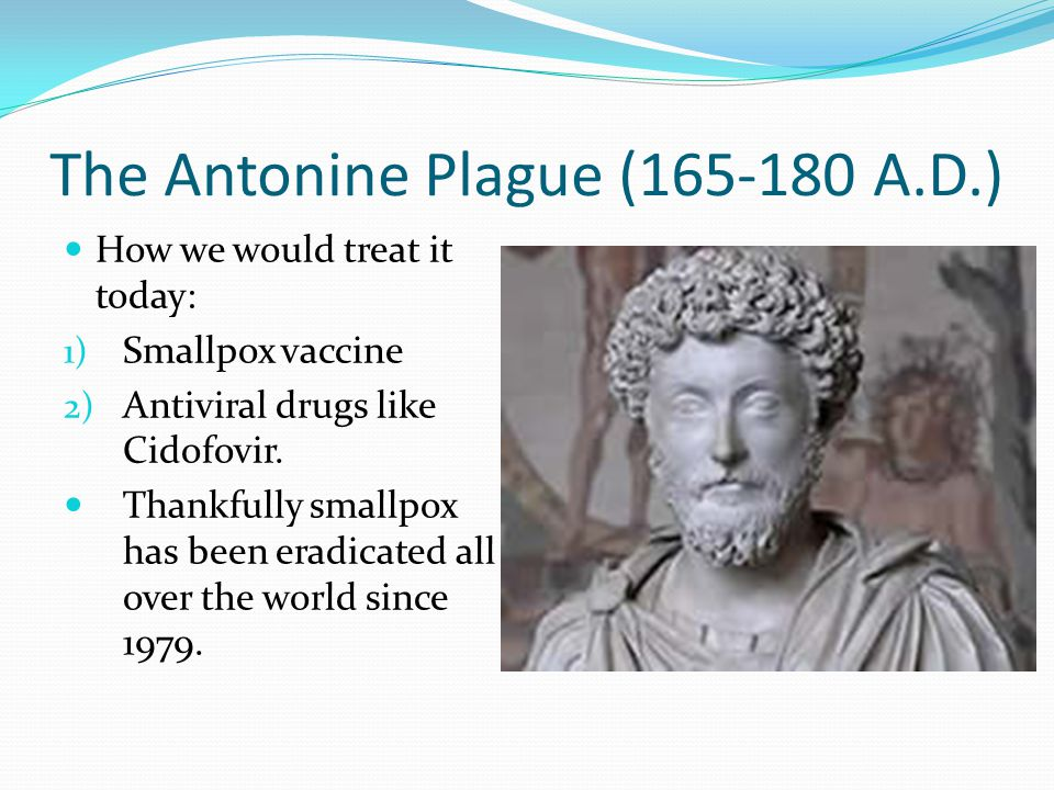 The Antonine Plague (165-180 A.D.) How we would treat it today: 1) Smallpox vaccine 2) Antiviral drugs like Cidofovir. Thankfully smallpox has been er
