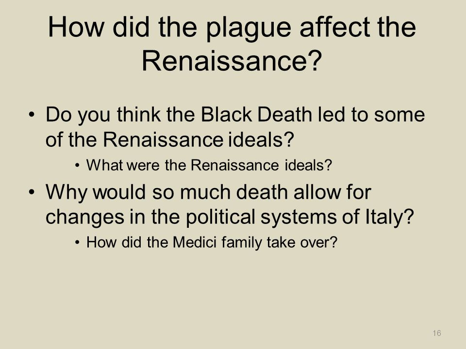 How did the plague affect the Renaissance? Do you think the Black Death led to some of the Renaissance ideals? What were the Renaissance ideals? Why w