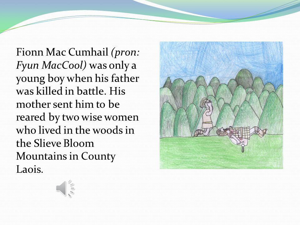 Fionn Mac Cumhail (pron: Fyun MacCool) was only a young boy when his father was killed in battle.
