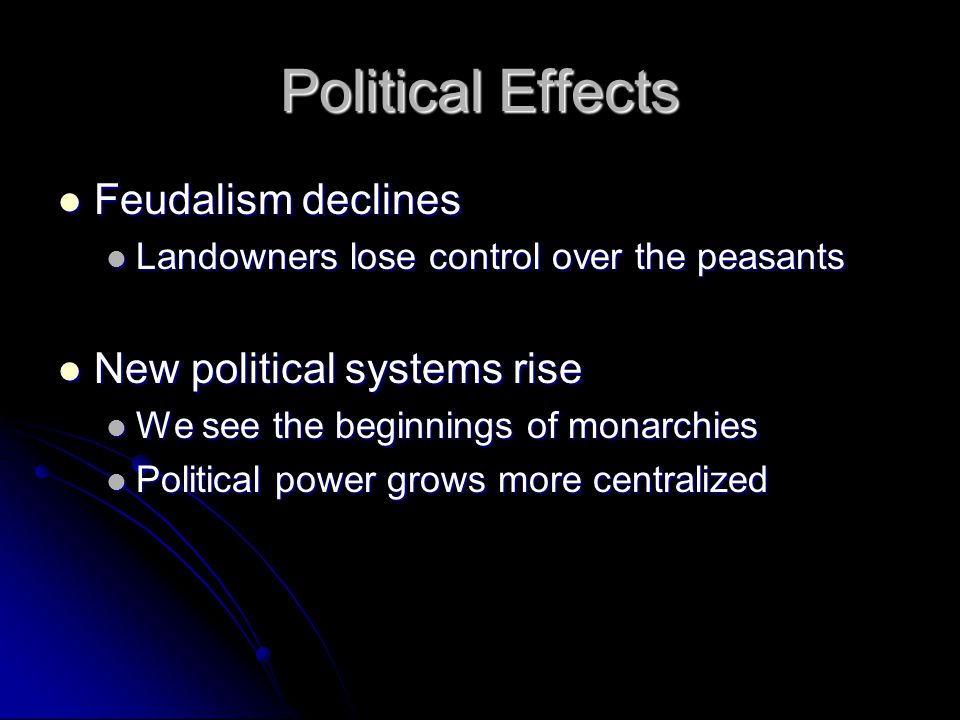 Political Effects Feudalism declines Feudalism declines Landowners lose control over the peasants Landowners lose control over the peasants New political systems rise New political systems rise We see the beginnings of monarchies We see the beginnings of monarchies Political power grows more centralized Political power grows more centralized