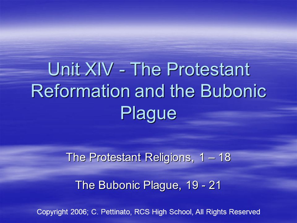 Unit XIV - The Protestant Reformation and the Bubonic Plague The Protestant Religions, 1 – 18 The Bubonic Plague, 19 - 21 Copyright 2006; C.