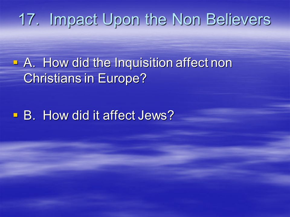 17. Impact Upon the Non Believers  A. How did the Inquisition affect non Christians in Europe.