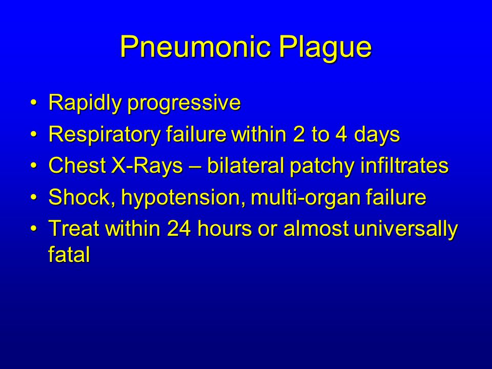 Pneumonic Plague Rapidly progressiveRapidly progressive Respiratory failure within 2 to 4 daysRespiratory failure within 2 to 4 days Chest X-Rays – bilateral patchy infiltratesChest X-Rays – bilateral patchy infiltrates Shock, hypotension, multi-organ failureShock, hypotension, multi-organ failure Treat within 24 hours or almost universally fatalTreat within 24 hours or almost universally fatal