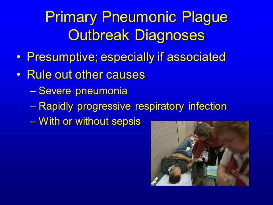 Primary Pneumonic Plague Outbreak Diagnoses Presumptive; especially if associatedPresumptive; especially if associated Rule out other causesRule out other causes –Severe pneumonia –Rapidly progressive respiratory infection –With or without sepsis