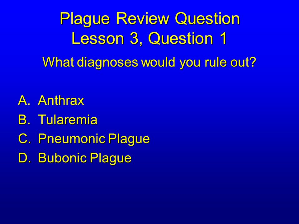 Plague Review Question Lesson 3, Question 1 What diagnoses would you rule out.