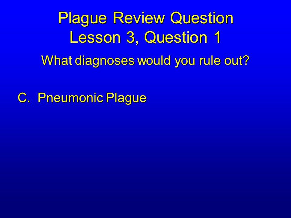 Plague Review Question Lesson 3, Question 1 What diagnoses would you rule out C. Pneumonic Plague