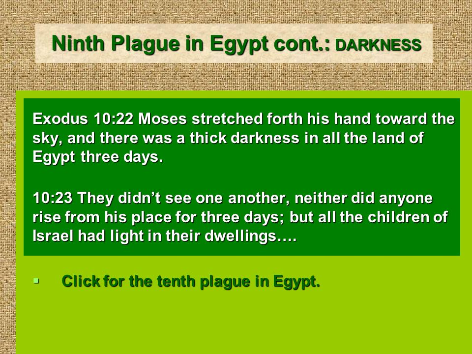 Ninth Plague in Egypt cont.: DARKNESS Exodus 10:22 Moses stretched forth his hand toward the sky, and there was a thick darkness in all the land of Egypt three days.