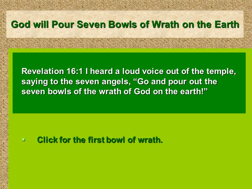 God will Pour Seven Bowls of Wrath on the Earth Revelation 16:1 I heard a loud voice out of the temple, saying to the seven angels, Go and pour out the seven bowls of the wrath of God on the earth!  Click for the first bowl of wrath.