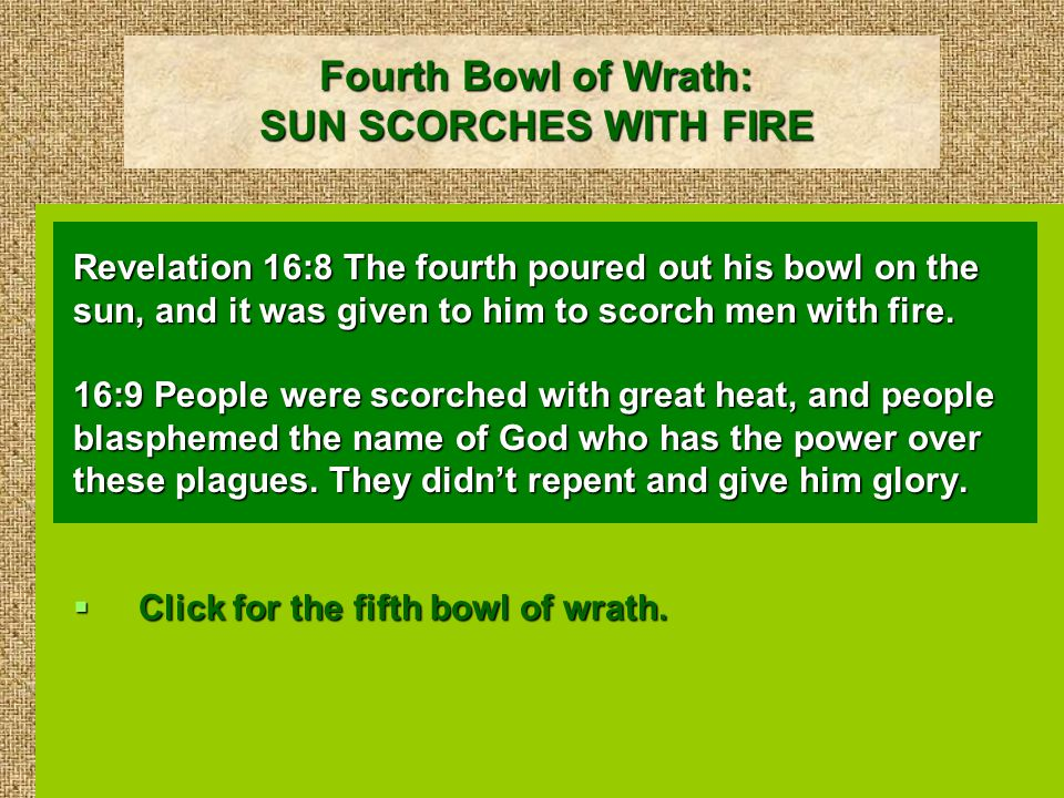 Fourth Bowl of Wrath: SUN SCORCHES WITH FIRE Revelation 16:8 The fourth poured out his bowl on the sun, and it was given to him to scorch men with fire.