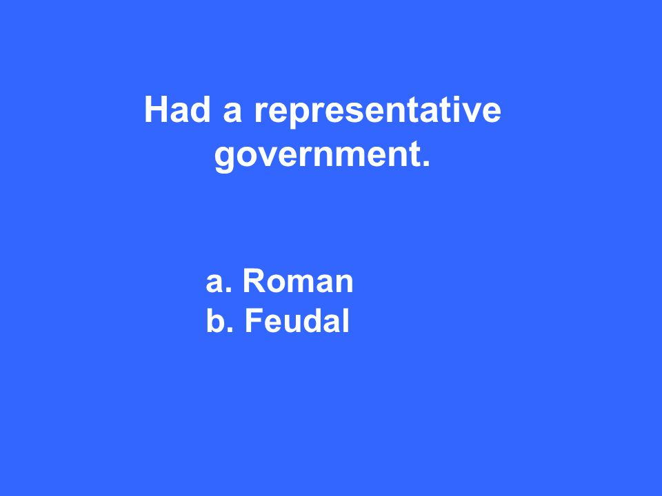 Had a representative government. a. Roman b. Feudal