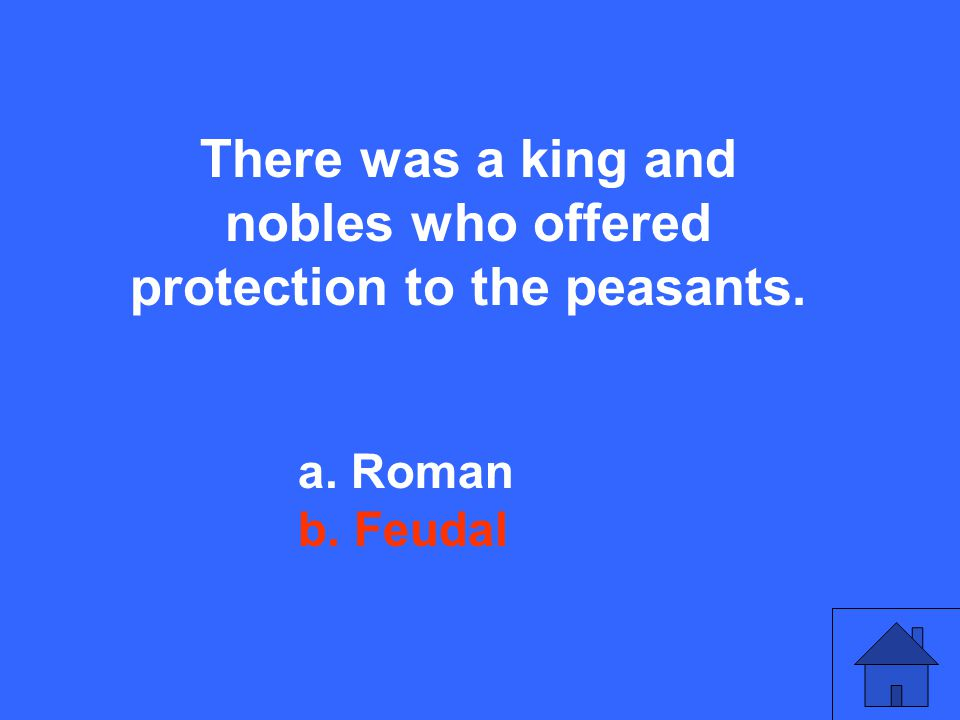 There was a king and nobles who offered protection to the peasants. a. Roman b. Feudal