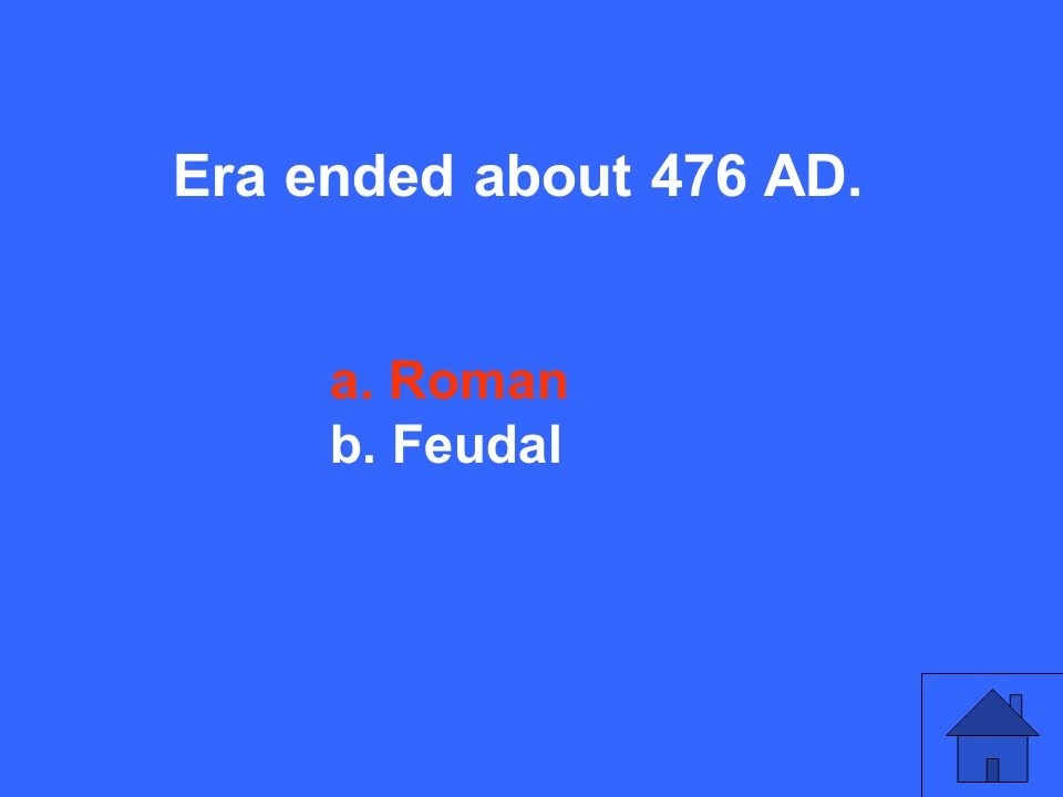 Era ended about 476 AD. a. Roman b. Feudal