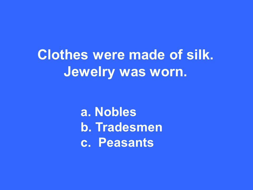 Clothes were made of silk. Jewelry was worn. a. Nobles b. Tradesmen c. Peasants