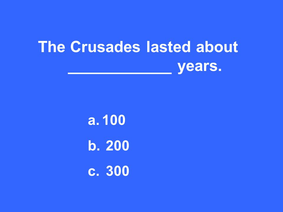 The Crusades lasted about ____________ years. a.100 b. 200 c. 300
