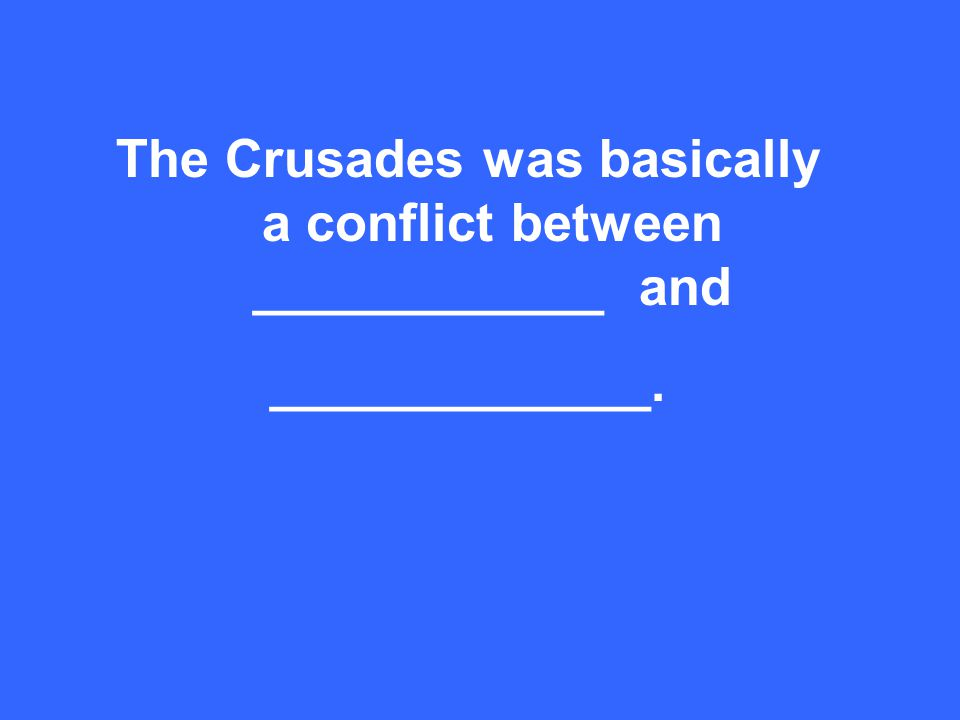 The Crusades was basically a conflict between ____________ and _____________.