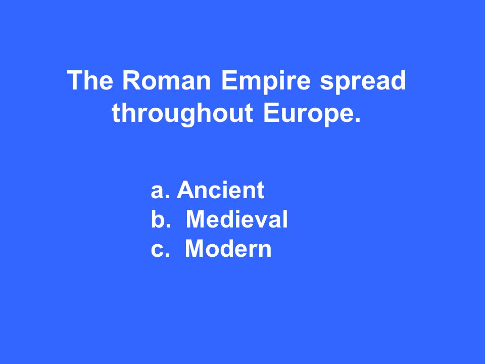 The Roman Empire spread throughout Europe. a. Ancient b. Medieval c. Modern