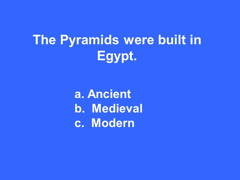 The Pyramids were built in Egypt. a. Ancient b. Medieval c. Modern