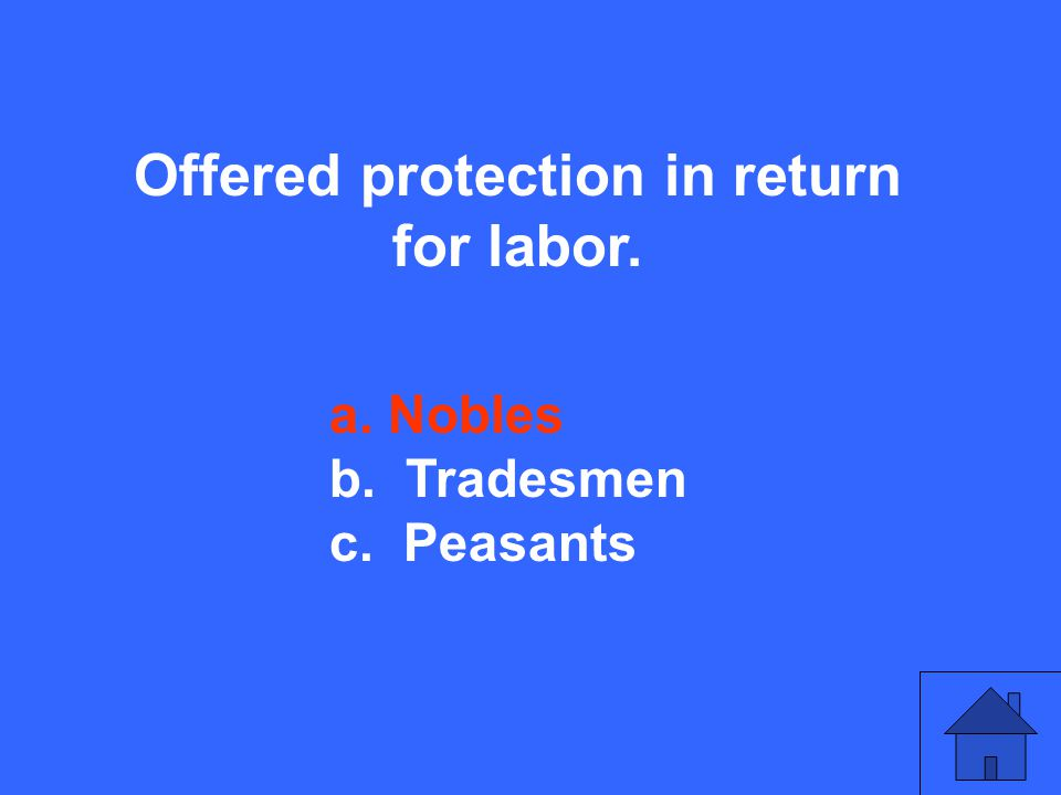Offered protection in return for labor. a. Nobles b. Tradesmen c. Peasants