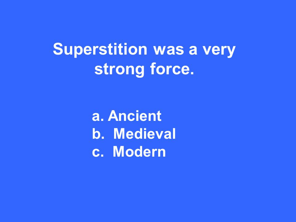 Superstition was a very strong force. a. Ancient b. Medieval c. Modern