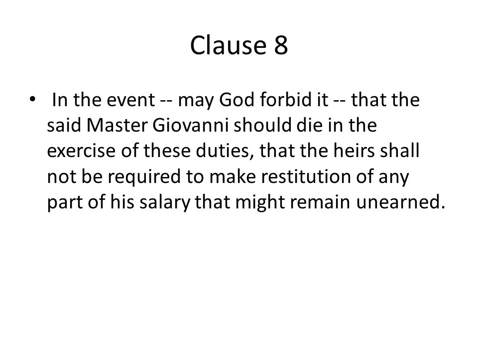 Clause 8 In the event -- may God forbid it -- that the said Master Giovanni should die in the exercise of these duties, that the heirs shall not be required to make restitution of any part of his salary that might remain unearned.