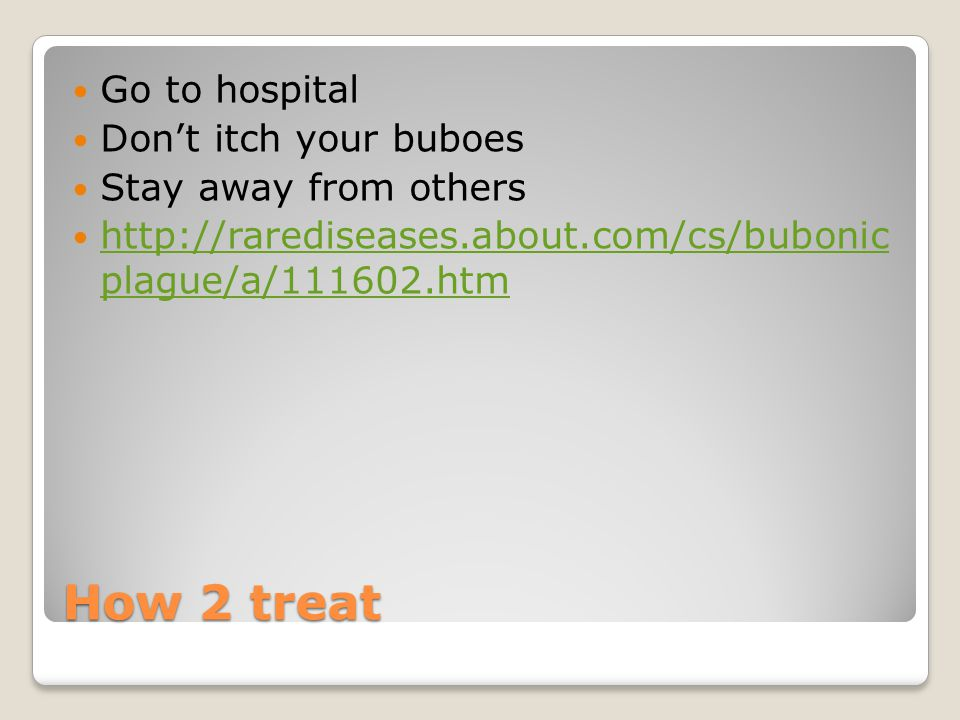 How 2 treat Go to hospital Don't itch your buboes Stay away from others http://rarediseases.about.com/cs/bubonic plague/a/111602.htm http://rarediseases.about.com/cs/bubonic plague/a/111602.htm