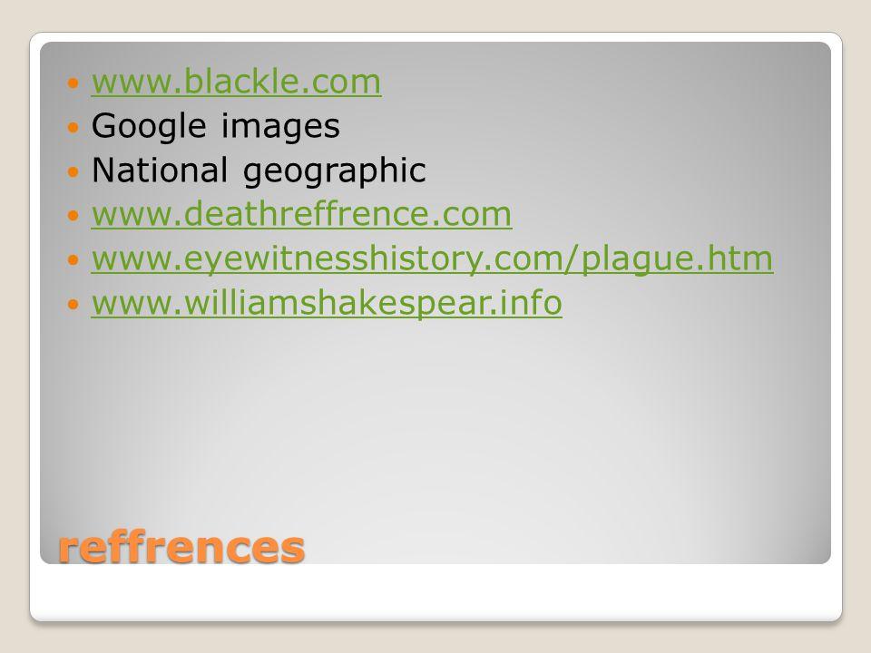 reffrences www.blackle.com Google images National geographic www.deathreffrence.com www.eyewitnesshistory.com/plague.htm www.williamshakespear.info