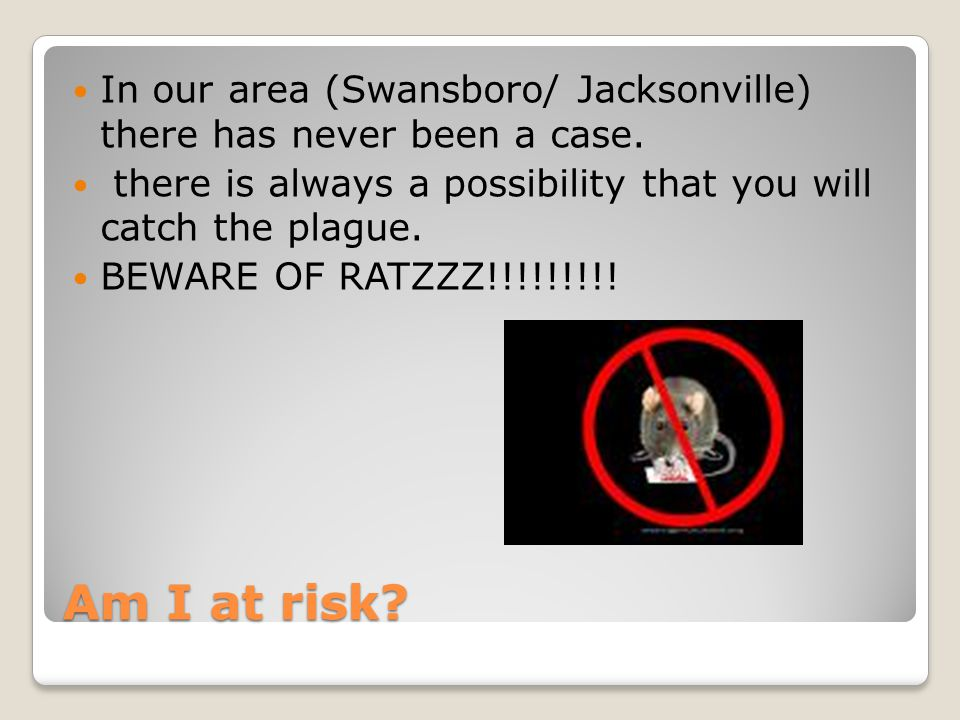 Am I at risk. In our area (Swansboro/ Jacksonville) there has never been a case.