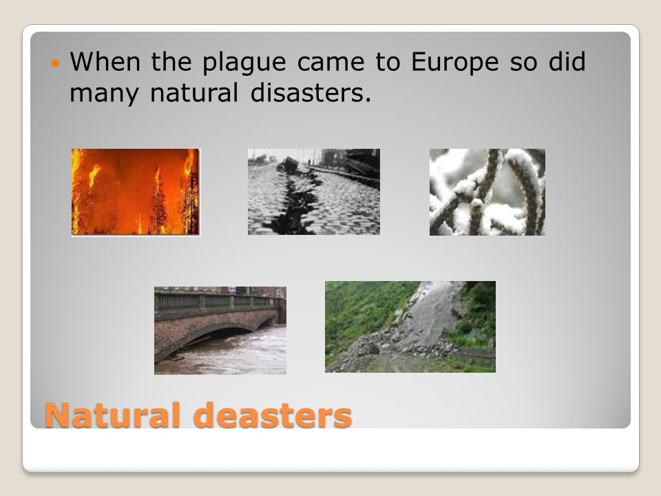 Natural deasters When the plague came to Europe so did many natural disasters.