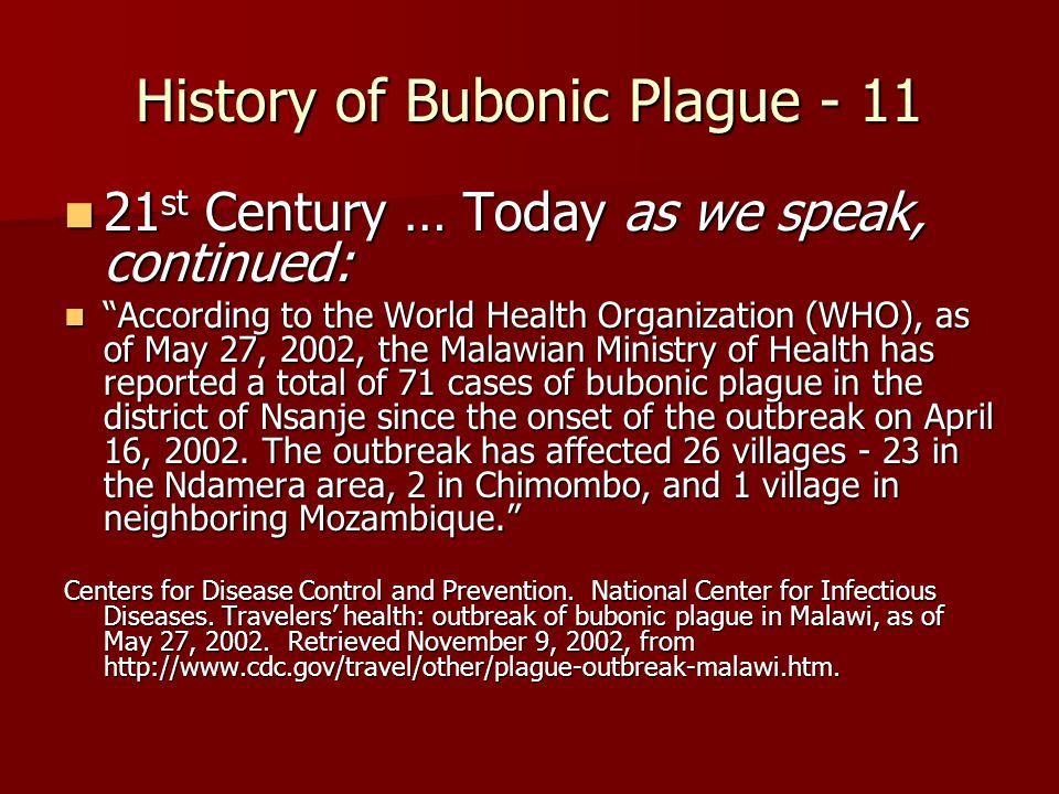 History of Bubonic Plague - 11 21 st Century … Today as we speak, continued: 21 st Century … Today as we speak, continued: According to the World Health Organization (WHO), as of May 27, 2002, the Malawian Ministry of Health has reported a total of 71 cases of bubonic plague in the district of Nsanje since the onset of the outbreak on April 16, 2002.