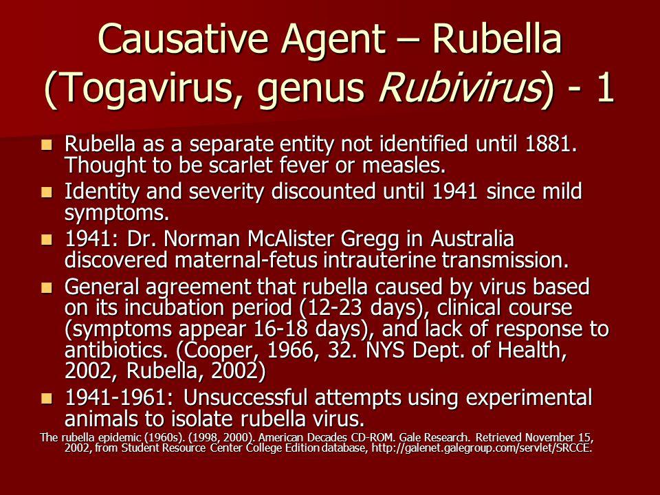 Causative Agent – Rubella (Togavirus, genus Rubivirus) - 1 Rubella as a separate entity not identified until 1881.