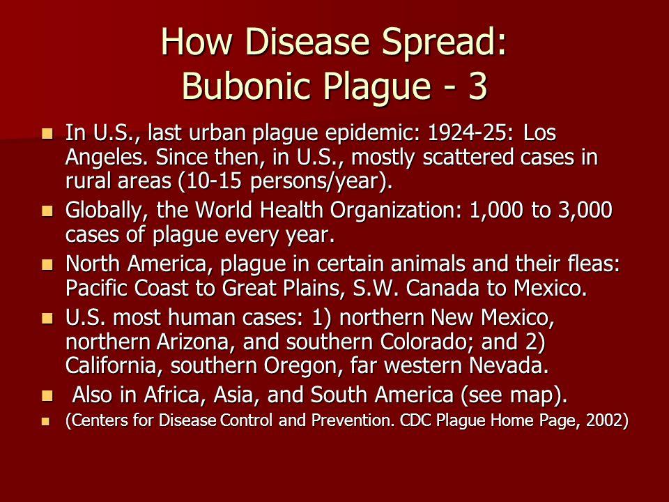 How Disease Spread: Bubonic Plague - 3 In U.S., last urban plague epidemic: 1924-25: Los Angeles.