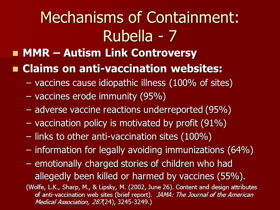 Mechanisms of Containment: Rubella - 7 MMR – Autism Link Controversy MMR – Autism Link Controversy Claims on anti-vaccination websites: Claims on anti-vaccination websites: –vaccines cause idiopathic illness (100% of sites) –vaccines erode immunity (95%) –adverse vaccine reactions underreported (95%) –vaccination policy is motivated by profit (91%) –links to other anti-vaccination sites (100%) –information for legally avoiding immunizations (64%) –emotionally charged stories of children who had allegedly been killed or harmed by vaccines (55%).