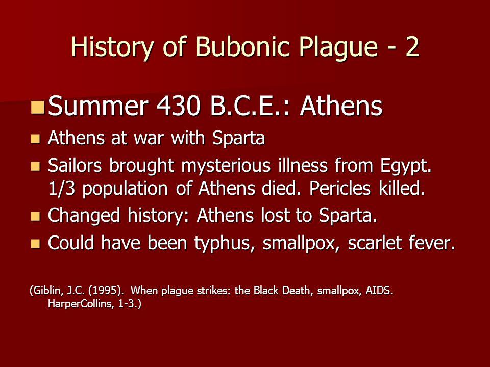 History of Bubonic Plague - 2 Summer 430 B.C.E.: Athens Summer 430 B.C.E.: Athens Athens at war with Sparta Athens at war with Sparta Sailors brought mysterious illness from Egypt.