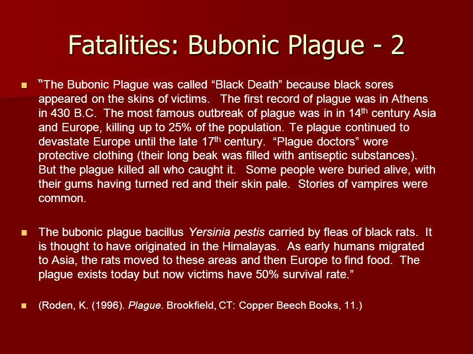 Fatalities: Bubonic Plague - 2 The Bubonic Plague was called Black Death because black sores appeared on the skins of victims.