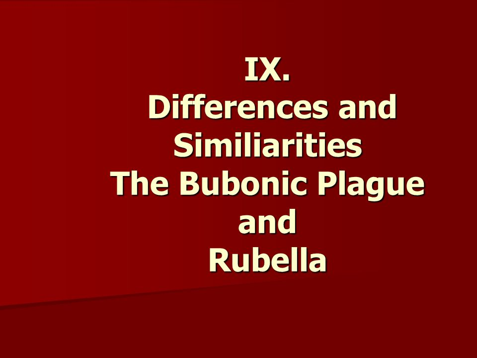 IX. Differences and Similiarities The Bubonic Plague and Rubella